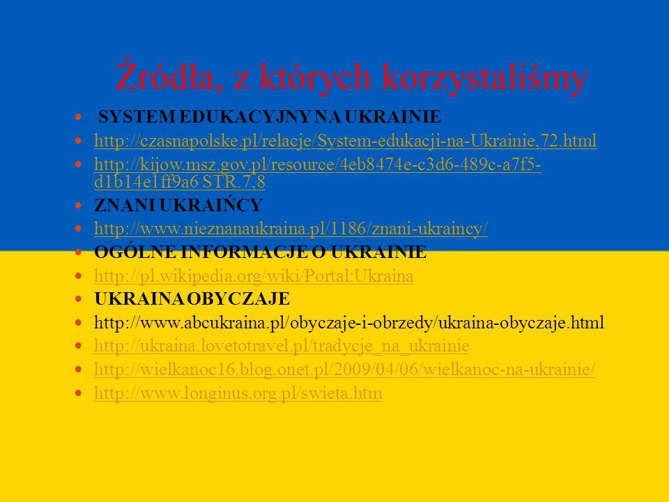 Źródła, z których korzystaliśmy SYSTEM EDUKACYJNY NA UKRAINIE http://czasnapolske.pl/relacje/System-edukacji-na-Ukrainie,72.html http://kijow.msz.gov.