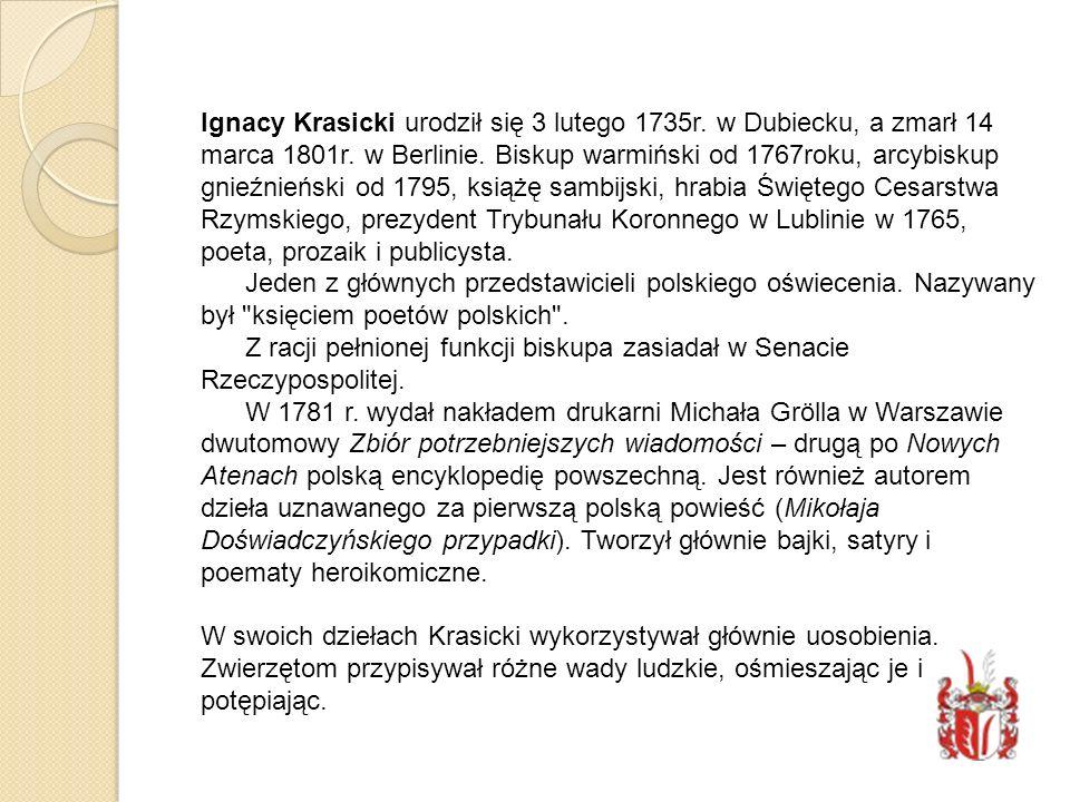 Ignacy Krasicki urodził się 3 lutego 1735r. w Dubiecku, a zmarł 14 marca 1801r. w Berlinie. Biskup warmiński od 1767roku, arcybiskup gnieźnieński od 1