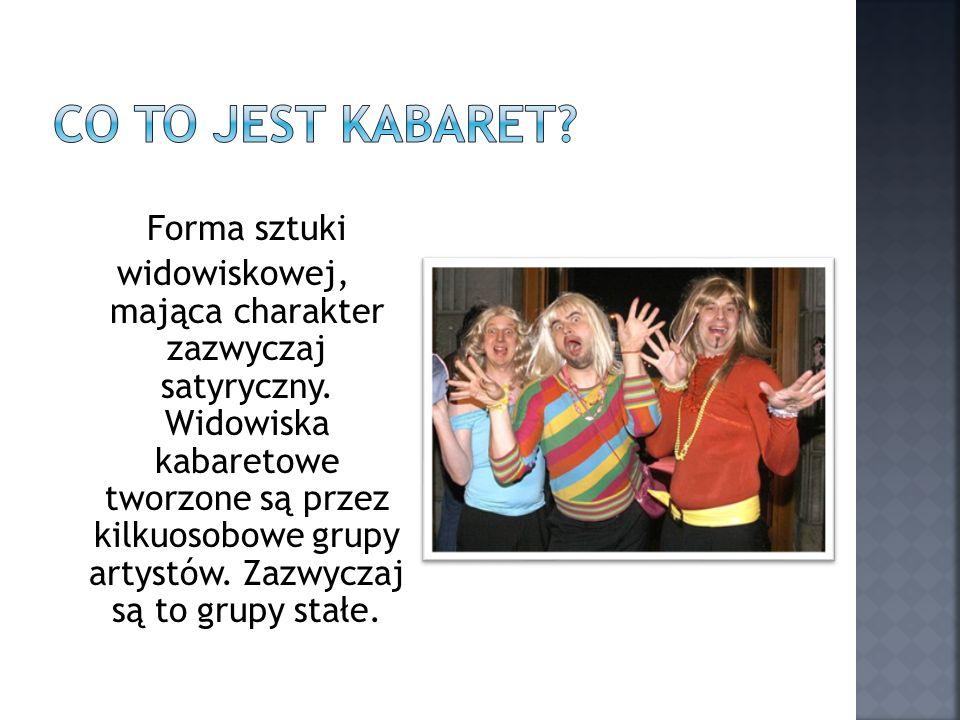Forma sztuki widowiskowej, mająca charakter zazwyczaj satyryczny. Widowiska kabaretowe tworzone są przez kilkuosobowe grupy artystów. Zazwyczaj są to