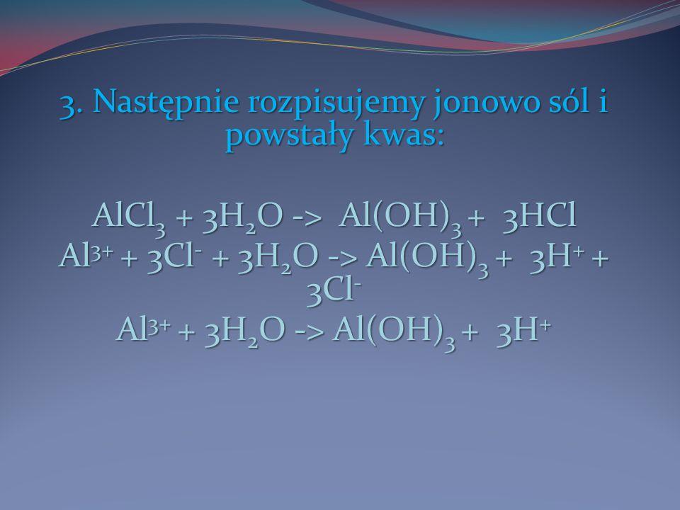 3. Następnie rozpisujemy jonowo sól i powstały kwas: AlCl3 + 3H2O -> Al(OH)3 + 3HCl Al3+ + 3Cl- + 3H2O -> Al(OH)3 + 3H+ + 3Cl- Al3+ + 3H2O -> Al(OH)3
