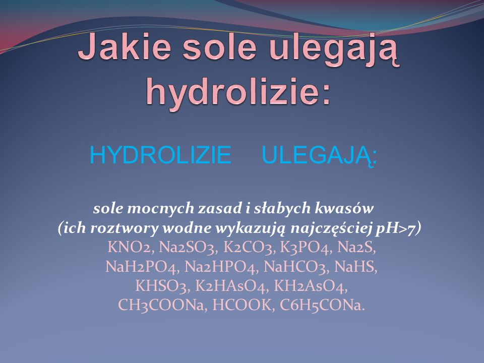 HYDROLIZIE ULEGAJĄ: sole mocnych zasad i słabych kwasów (ich roztwory wodne wykazują najczęściej pH>7) KNO2, Na2SO3, K2CO3, K3PO4, Na2S, NaH2PO4, Na2HPO4, NaHCO3, NaHS, KHSO3, K2HAsO4, KH2AsO4, CH3COONa, HCOOK, C6H5CONa.
