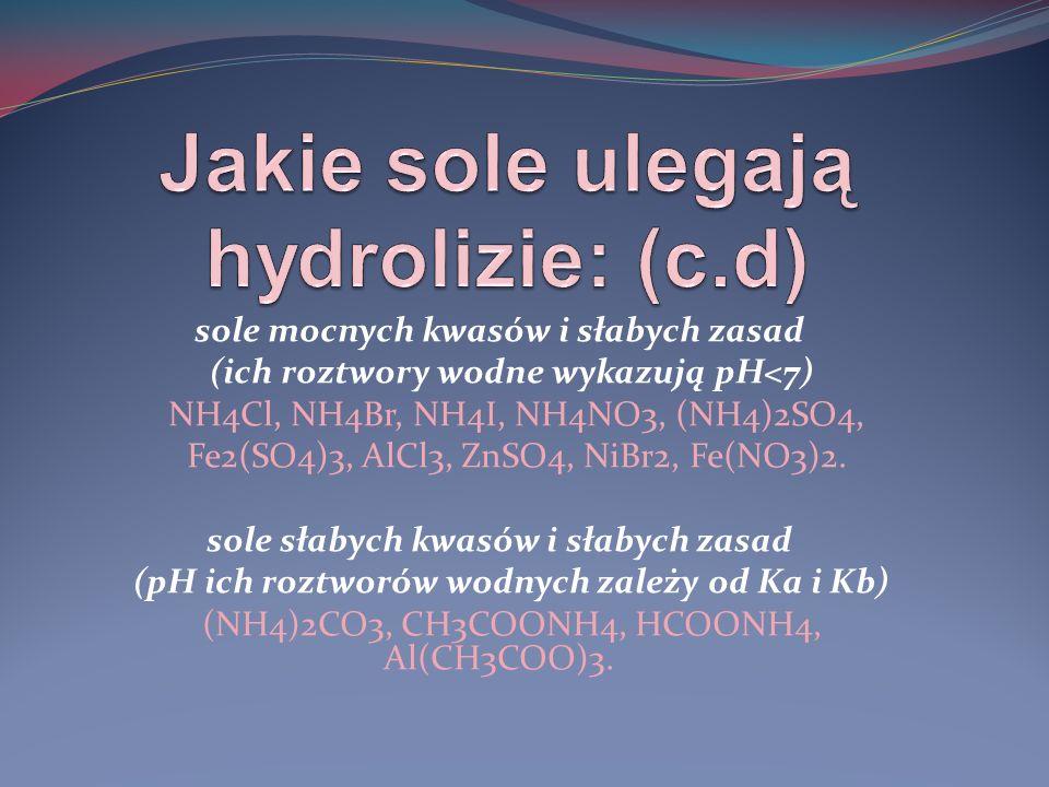 sole mocnych kwasów i słabych zasad (ich roztwory wodne wykazują pH<7) NH4Cl, NH4Br, NH4I, NH4NO3, (NH4)2SO4, Fe2(SO4)3, AlCl3, ZnSO4, NiBr2, Fe(NO3)2