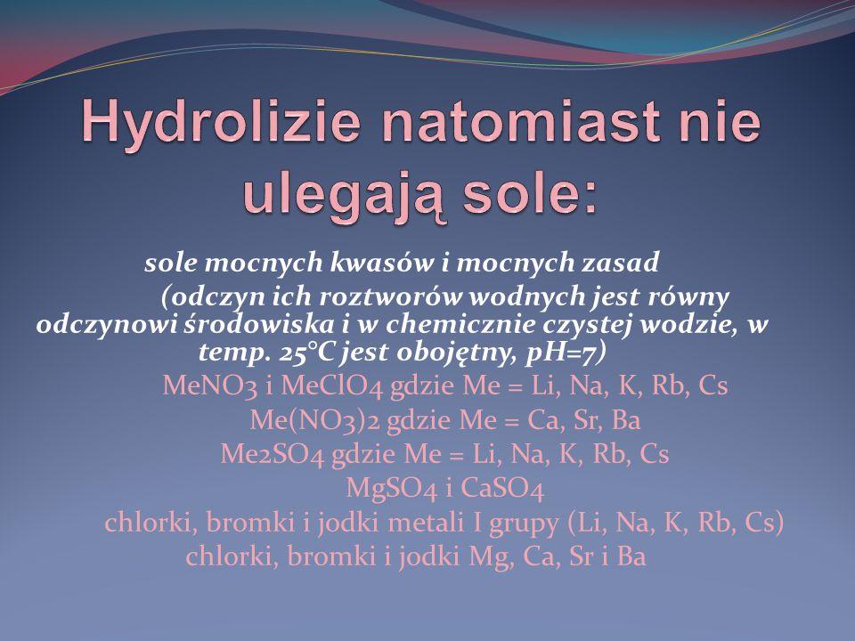 sole mocnych kwasów i mocnych zasad (odczyn ich roztworów wodnych jest równy odczynowi środowiska i w chemicznie czystej wodzie, w temp. 25°C jest obo
