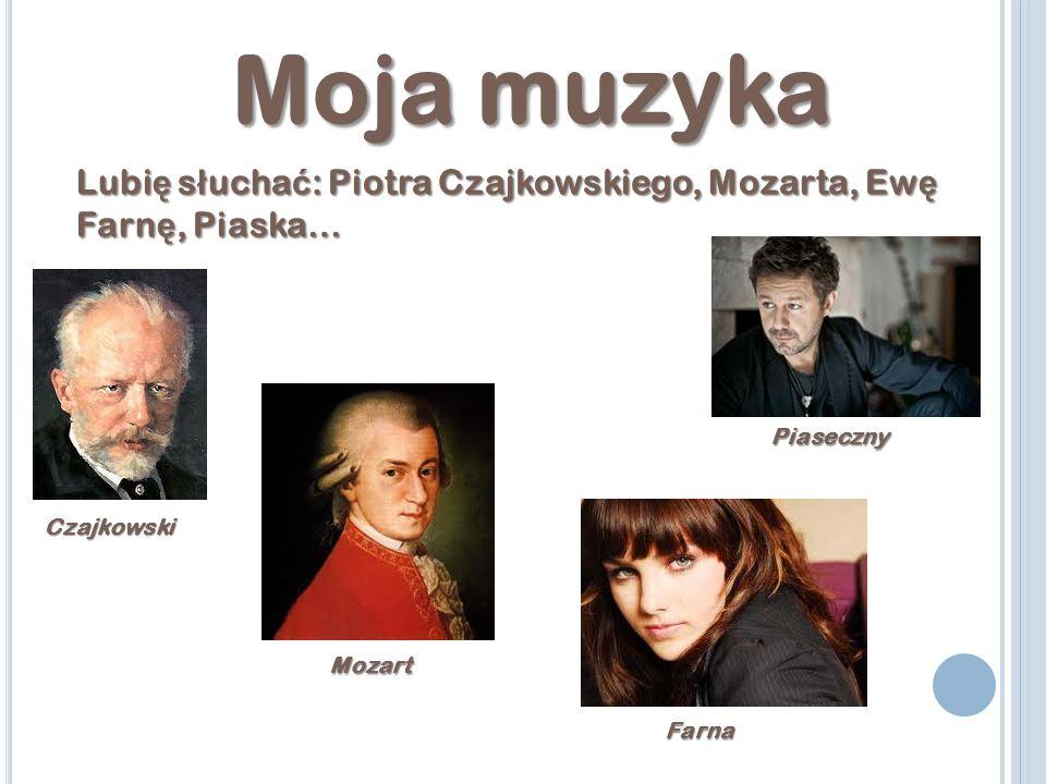 Moja muzyka Lubi ę s ł ucha ć : Piotra Czajkowskiego, Mozarta, Ew ę Farn ę, Piaska… Czajkowski Mozart Farna Piaseczny
