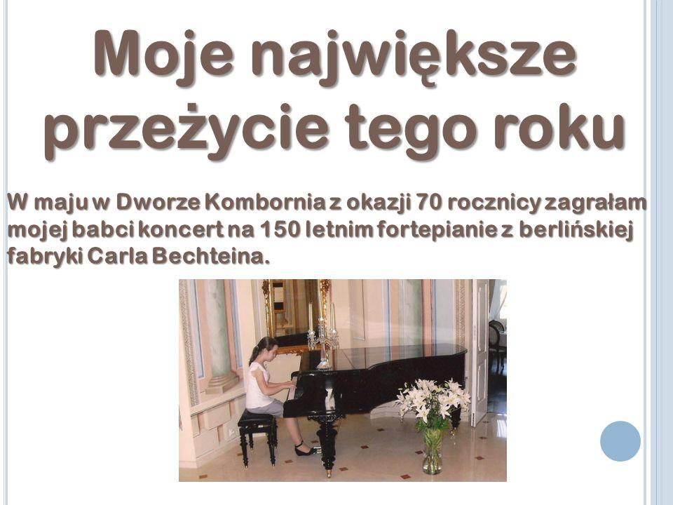 Moje najwi ę ksze prze ż ycie tego roku W maju w Dworze Kombornia z okazji 70 rocznicy zagra ł am mojej babci koncert na 150 letnim fortepianie z berli ń skiej fabryki Carla Bechteina.