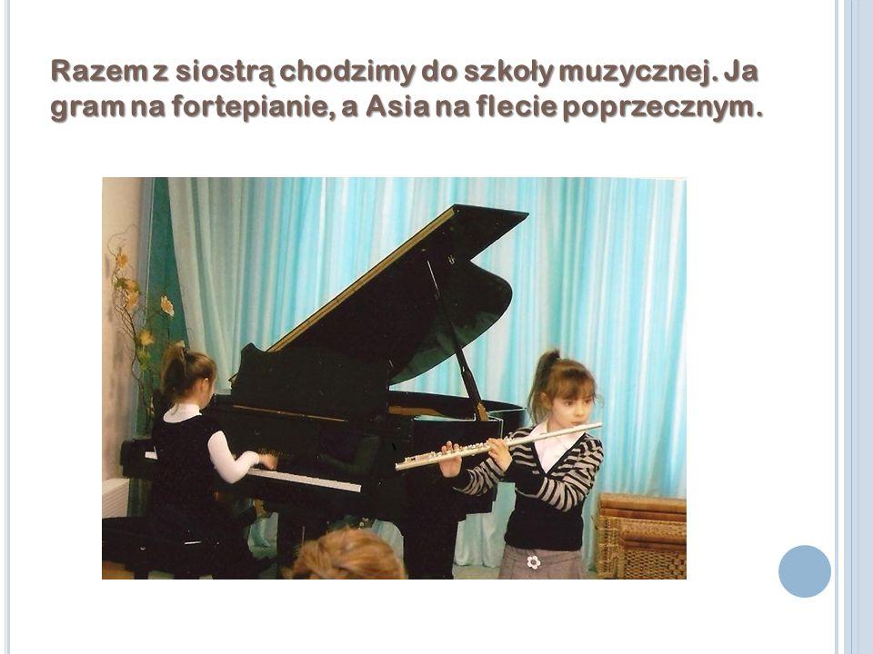 Razem z siostr ą chodzimy do szko ł y muzycznej. Ja gram na fortepianie, a Asia na flecie poprzecznym.