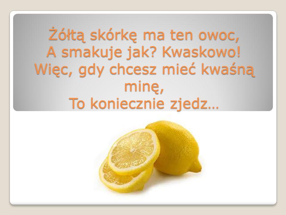 Żółtą skórkę ma ten owoc, A smakuje jak? Kwaskowo! Więc, gdy chcesz mieć kwaśną minę, To koniecznie zjedz…