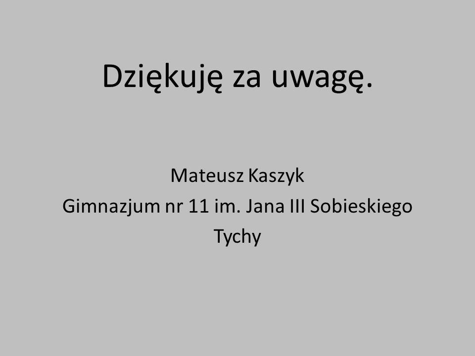 Dziękuję za uwagę. Mateusz Kaszyk Gimnazjum nr 11 im. Jana III Sobieskiego Tychy