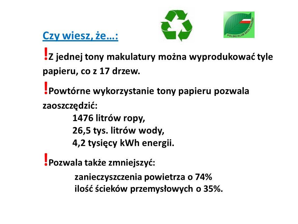 Czy wiesz, że…: ! Z jednej tony makulatury można wyprodukować tyle papieru, co z 17 drzew. ! Powtórne wykorzystanie tony papieru pozwala zaoszczędzić: