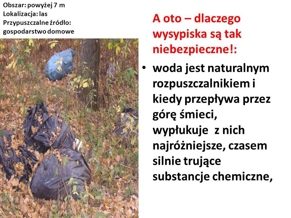 Obszar: powyżej 7 m Lokalizacja: las Przypuszczalne źródło: gospodarstwo domowe A oto – dlaczego wysypiska są tak niebezpieczne!: woda jest naturalnym