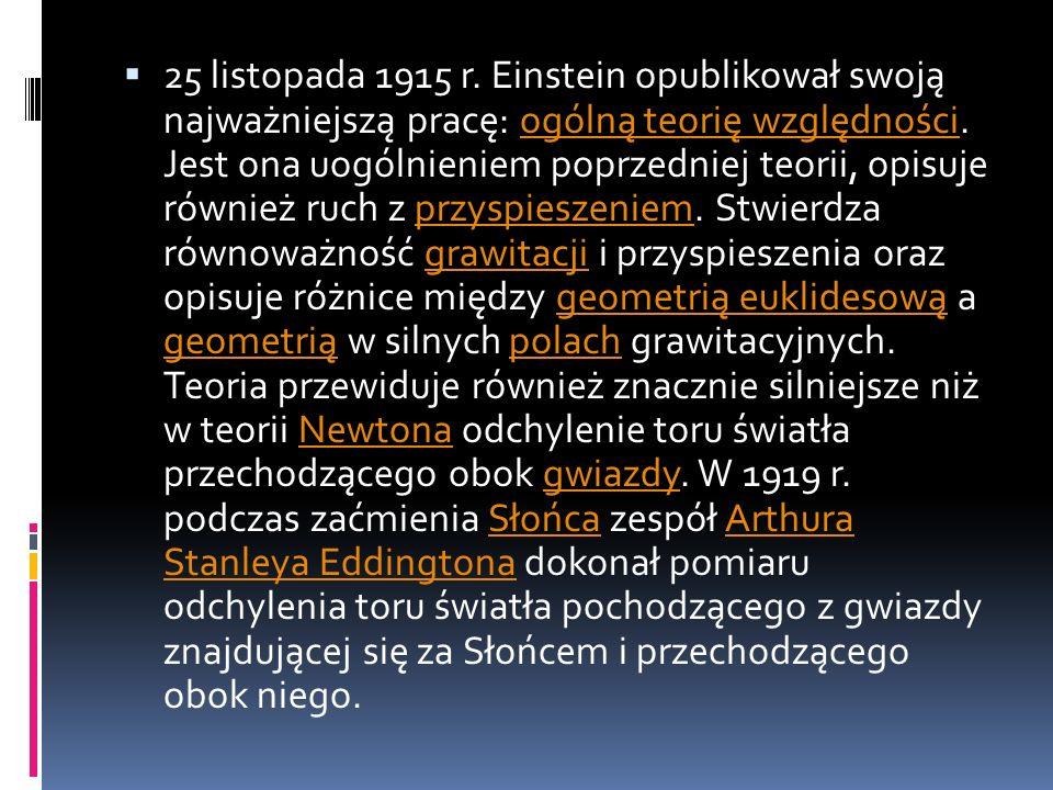 25 listopada 1915 r. Einstein opublikował swoją najważniejszą pracę: ogólną teorię względności. Jest ona uogólnieniem poprzedniej teorii, opisuje równ