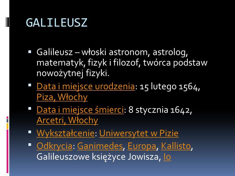 GALILEUSZ Galileusz – włoski astronom, astrolog, matematyk, fizyk i filozof, twórca podstaw nowożytnej fizyki. Data i miejsce urodzenia: 15 lutego 156