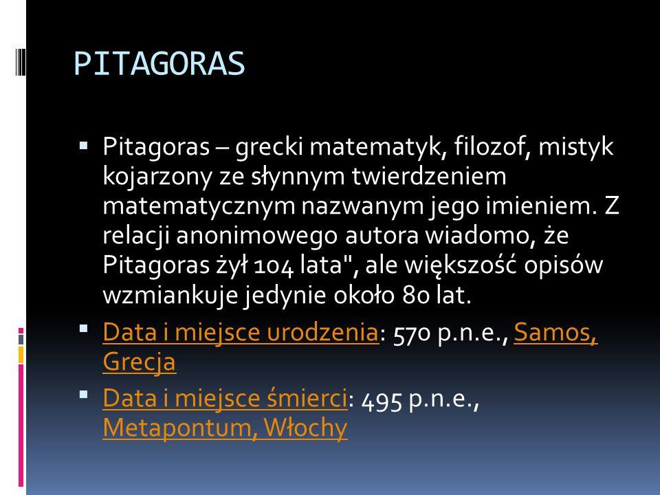 PITAGORAS Pitagoras – grecki matematyk, filozof, mistyk kojarzony ze słynnym twierdzeniem matematycznym nazwanym jego imieniem. Z relacji anonimowego