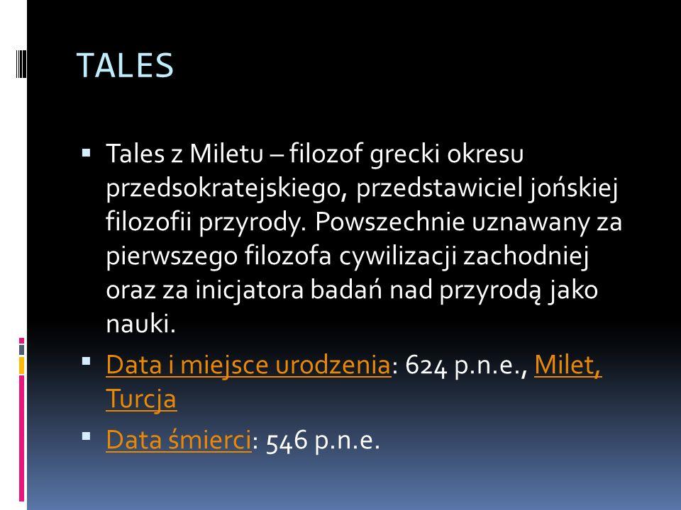 TALES Tales z Miletu – filozof grecki okresu przedsokratejskiego, przedstawiciel jońskiej filozofii przyrody. Powszechnie uznawany za pierwszego filoz