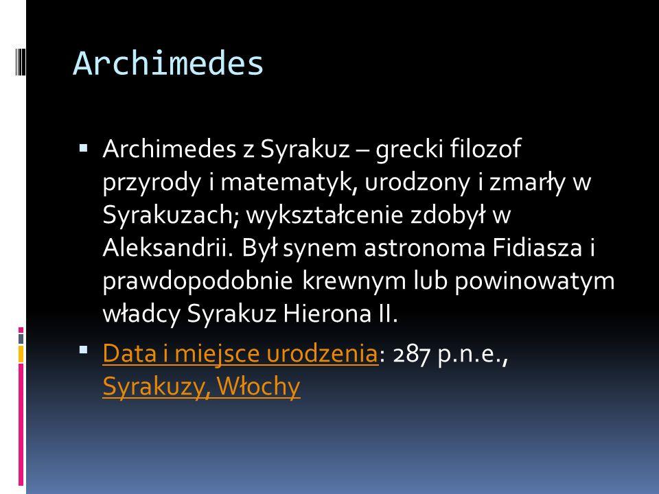 Archimedes Archimedes z Syrakuz – grecki filozof przyrody i matematyk, urodzony i zmarły w Syrakuzach; wykształcenie zdobył w Aleksandrii. Był synem a