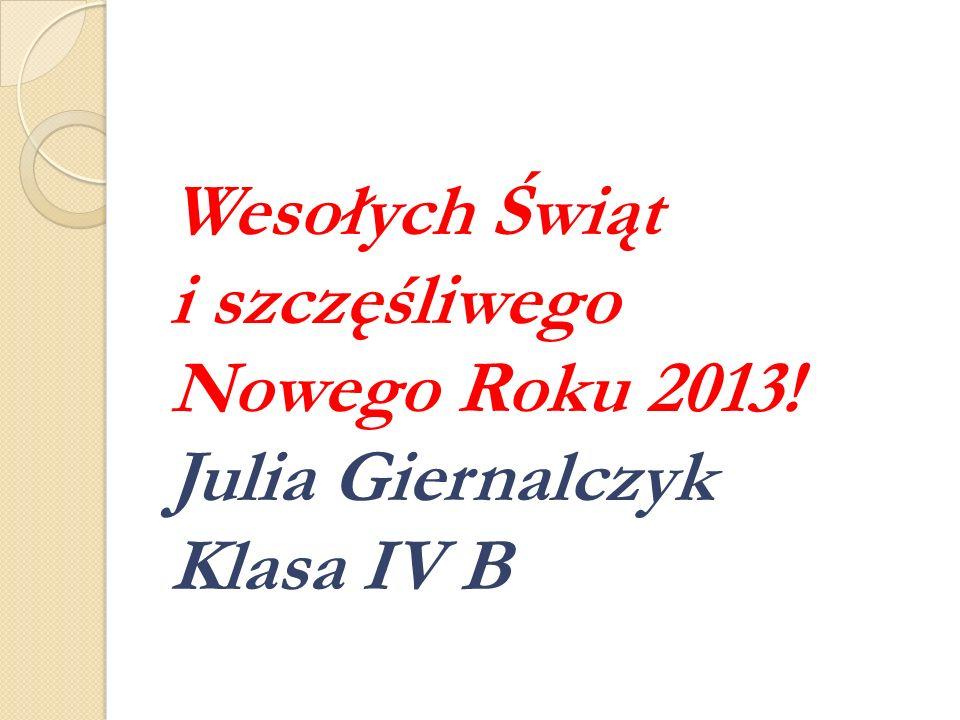 Wesołych Świąt i szczęśliwego Nowego Roku 2013! Julia Giernalczyk Klasa IV B