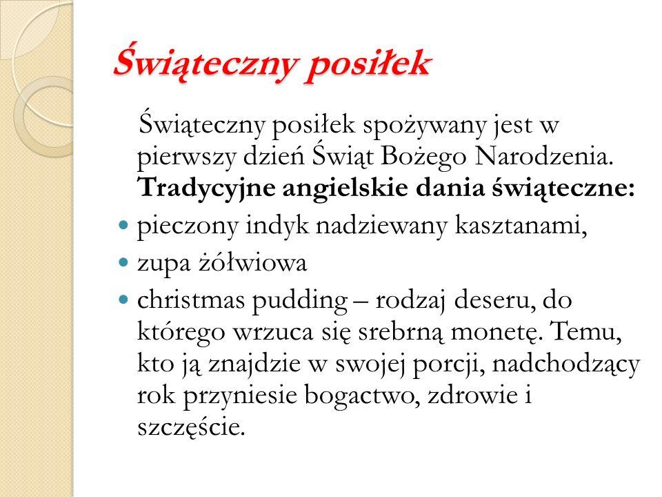 Świąteczny posiłek Świąteczny posiłek spożywany jest w pierwszy dzień Świąt Bożego Narodzenia. Tradycyjne angielskie dania świąteczne: pieczony indyk