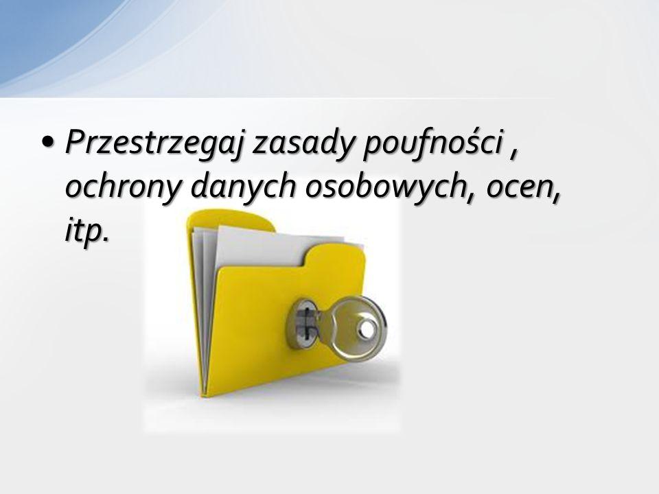 Przestrzegaj zasady poufności, ochrony danych osobowych, ocen, itp.Przestrzegaj zasady poufności, ochrony danych osobowych, ocen, itp.