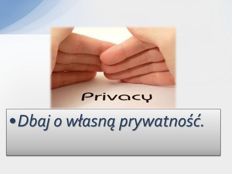 Dbaj o własną prywatność.Dbaj o własną prywatność.