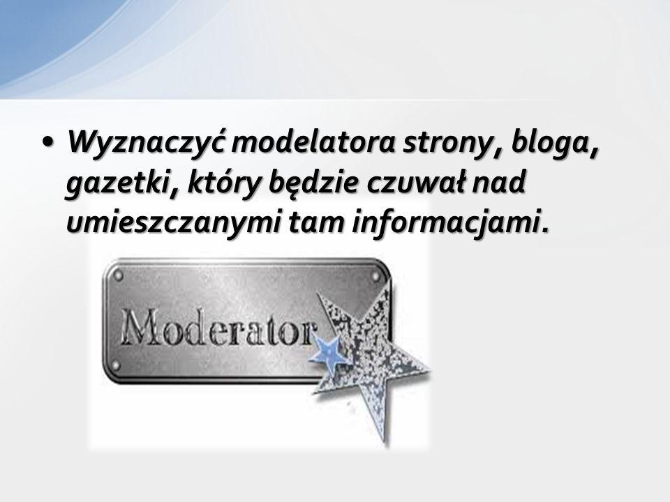 Wyznaczyć modelatora strony, bloga, gazetki, który będzie czuwał nad umieszczanymi tam informacjami.Wyznaczyć modelatora strony, bloga, gazetki, który będzie czuwał nad umieszczanymi tam informacjami.