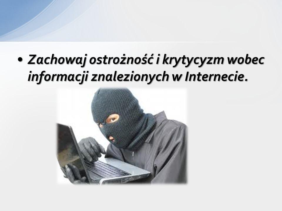 Zachowaj ostrożność i krytycyzm wobec informacji znalezionych w Internecie.Zachowaj ostrożność i krytycyzm wobec informacji znalezionych w Internecie.