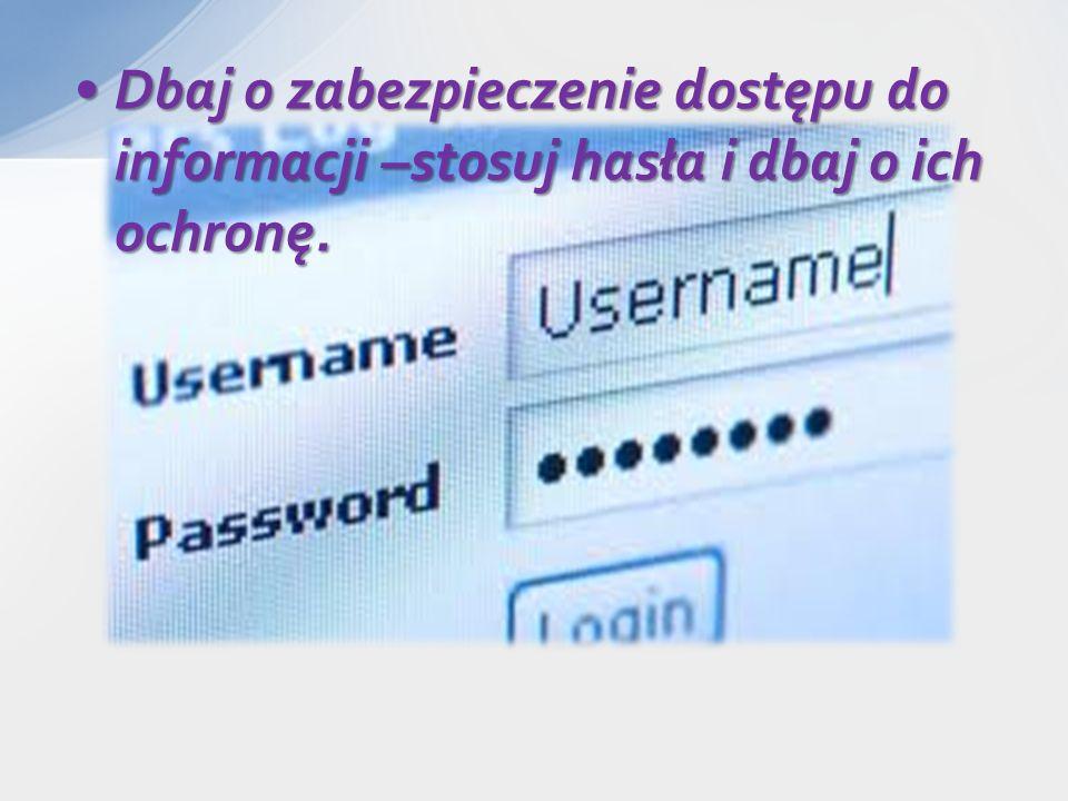 Dbaj o zabezpieczenie dostępu do informacji –stosuj hasła i dbaj o ich ochronę.Dbaj o zabezpieczenie dostępu do informacji –stosuj hasła i dbaj o ich ochronę.