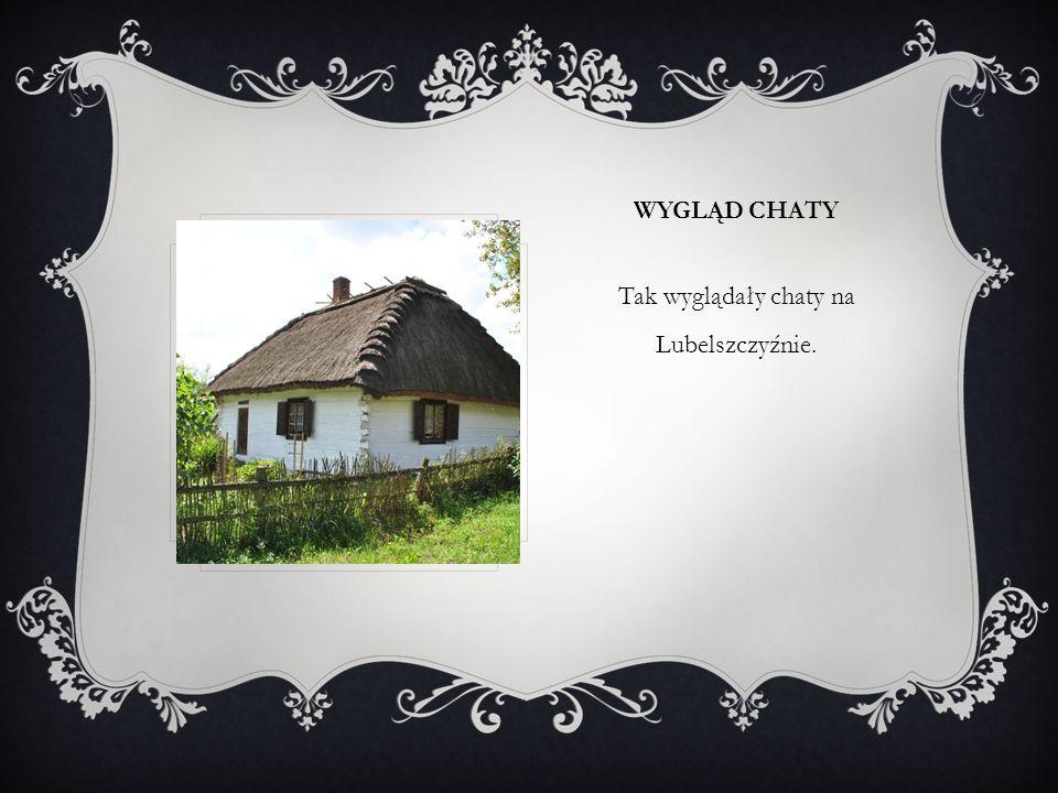 WYGLĄD CHATY Tak wyglądały chaty na Lubelszczyźnie.