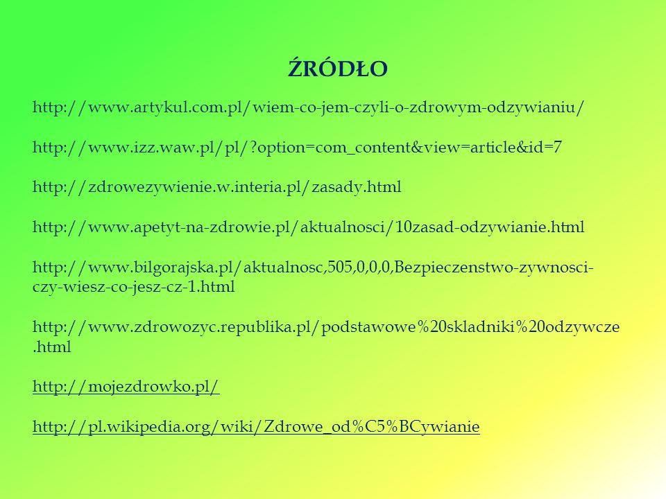 http://www.artykul.com.pl/wiem-co-jem-czyli-o-zdrowym-odzywianiu/ http://www.izz.waw.pl/pl/?option=com_content&view=article&id=7 http://zdrowezywienie.w.interia.pl/zasady.html http://www.apetyt-na-zdrowie.pl/aktualnosci/10zasad-odzywianie.html http://www.bilgorajska.pl/aktualnosc,505,0,0,0,Bezpieczenstwo-zywnosci- czy-wiesz-co-jesz-cz-1.html http://www.zdrowozyc.republika.pl/podstawowe%20skladniki%20odzywcze.html http://mojezdrowko.pl/ http://pl.wikipedia.org/wiki/Zdrowe_od%C5%BCywianie ŹRÓDŁO