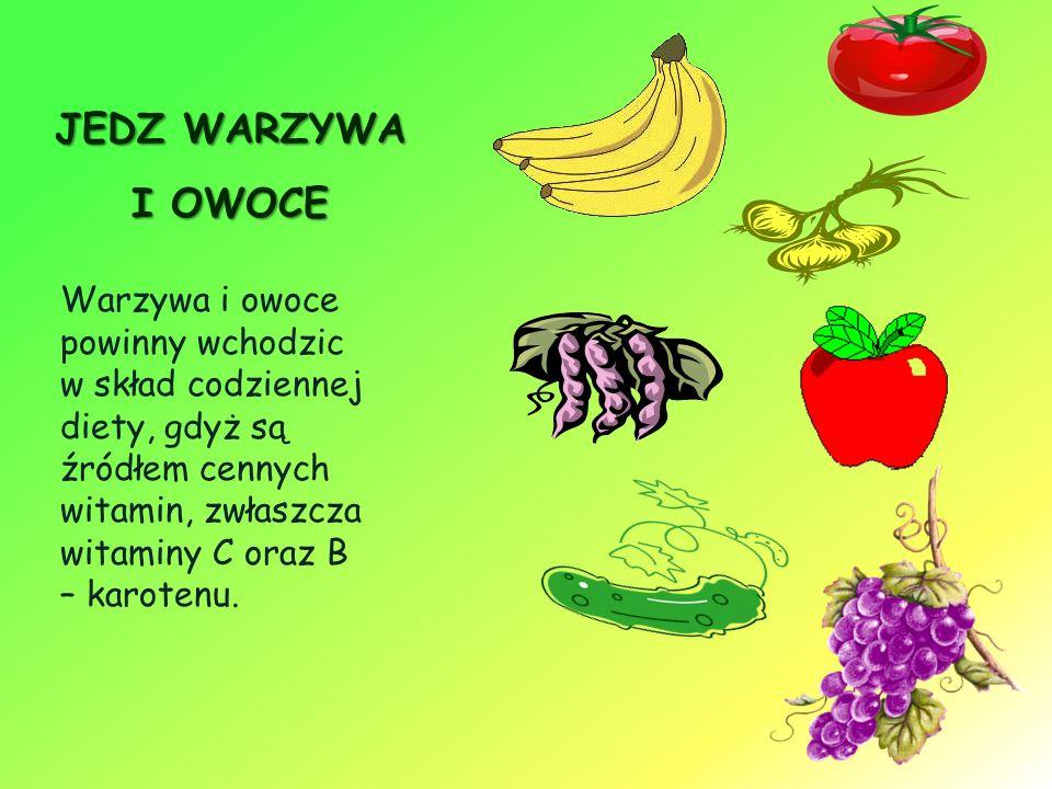 JEDZ WARZYWA I OWOCE Warzywa i owoce powinny wchodzic w skład codziennej diety, gdyż są źródłem cennych witamin, zwłaszcza witaminy C oraz B – karotenu.
