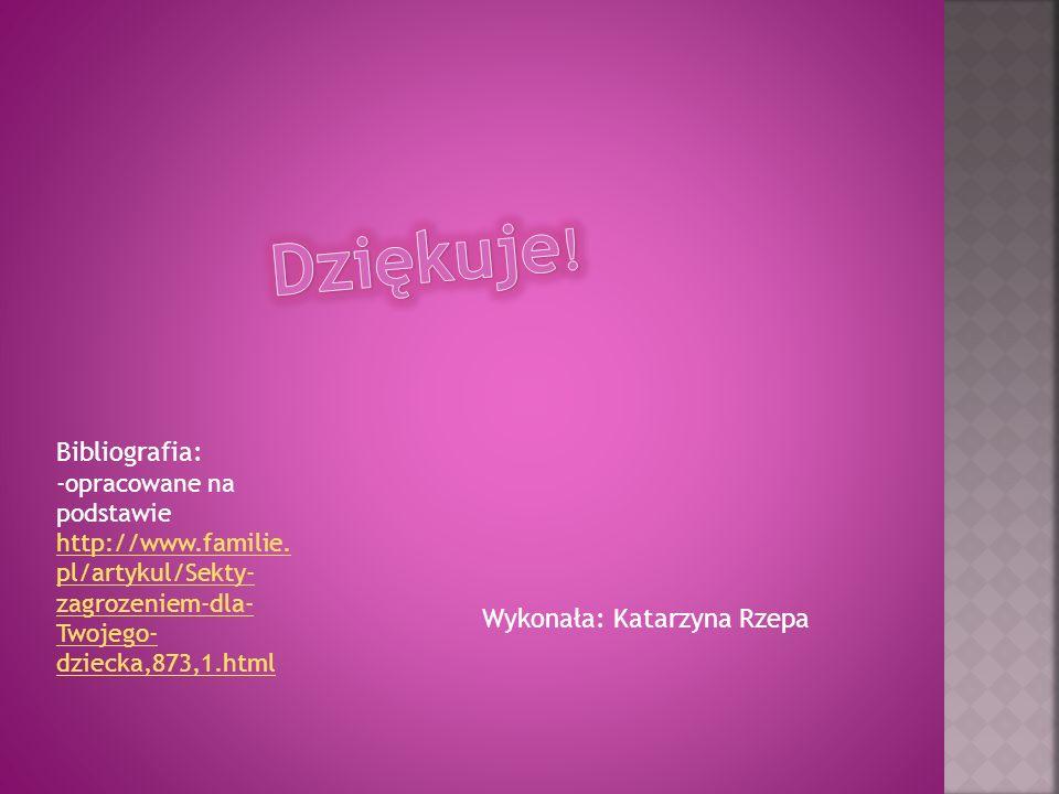 Wykonała: Katarzyna Rzepa Bibliografia: -opracowane na podstawie http://www.familie. pl/artykul/Sekty- zagrozeniem-dla- Twojego- dziecka,873,1.html ht