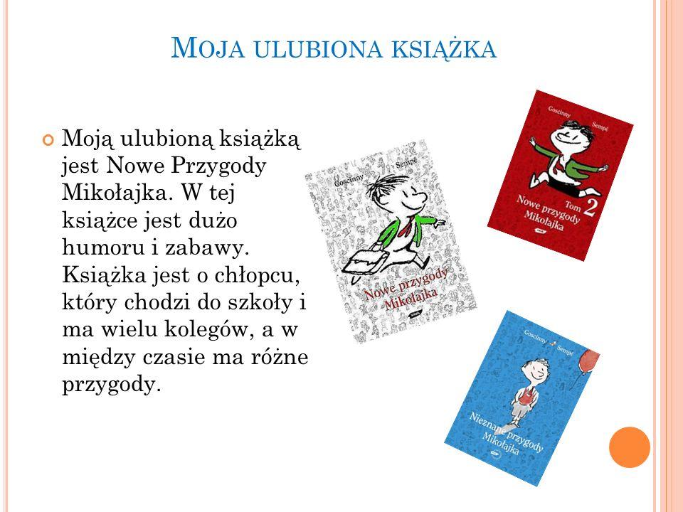 M OJA ULUBIONA KSIĄŻKA Moją ulubioną książką jest Nowe Przygody Mikołajka. W tej książce jest dużo humoru i zabawy. Książka jest o chłopcu, który chod