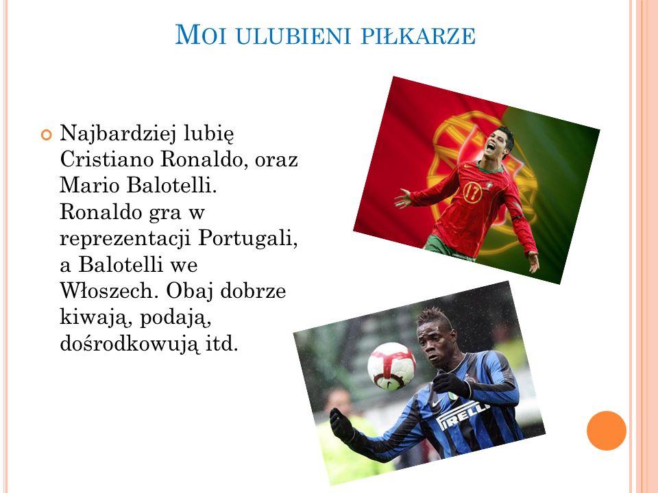 M OI ULUBIENI PIŁKARZE Najbardziej lubię Cristiano Ronaldo, oraz Mario Balotelli. Ronaldo gra w reprezentacji Portugali, a Balotelli we Włoszech. Obaj