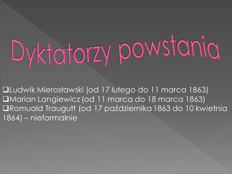 Ludwik Mierosławski (od 17 lutego do 11 marca 1863) Marian Langiewicz (od 11 marca do 18 marca 1863) Romuald Traugutt (od 17 października 1863 do 10 k