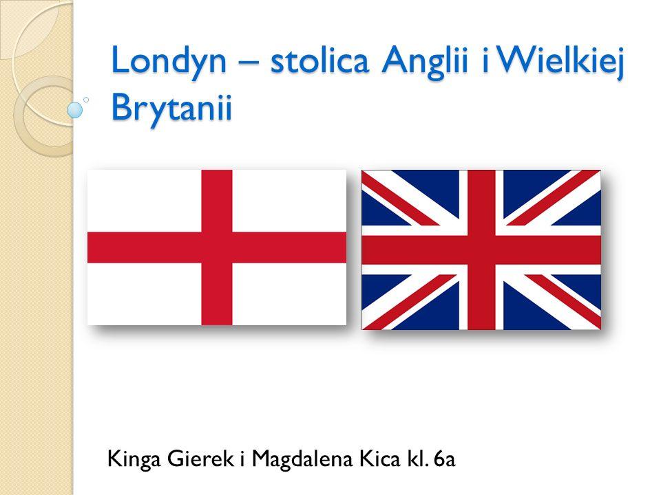 Londyn – stolica Anglii i Wielkiej Brytanii Kinga Gierek i Magdalena Kica kl. 6a