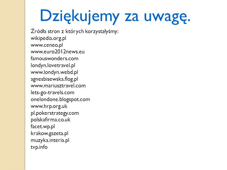 Dziękujemy za uwagę. Źródła stron z których korzystałyśmy: wikipedia.org.pl www.ceneo.pl www.euro2012news.eu famouswonders.com londyn.lovetravel.pl ww