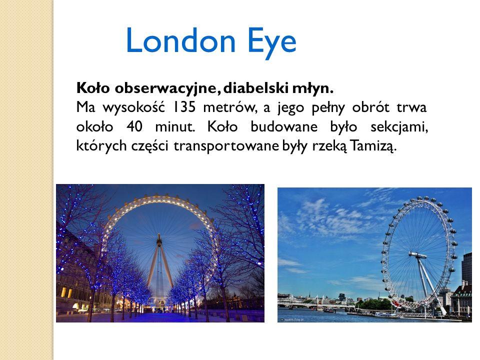 London Eye Koło obserwacyjne, diabelski młyn. Ma wysokość 135 metrów, a jego pełny obrót trwa około 40 minut. Koło budowane było sekcjami, których czę
