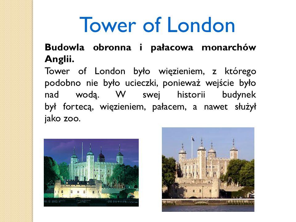 Tower of London Budowla obronna i pałacowa monarchów Anglii. Tower of London było więzieniem, z którego podobno nie było ucieczki, ponieważ wejście by
