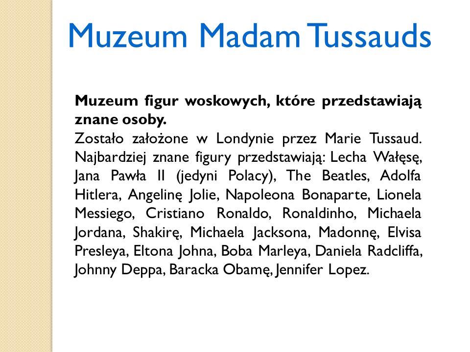 Muzeum Madam Tussauds Muzeum figur woskowych, które przedstawiają znane osoby. Zostało założone w Londynie przez Marie Tussaud. Najbardziej znane figu
