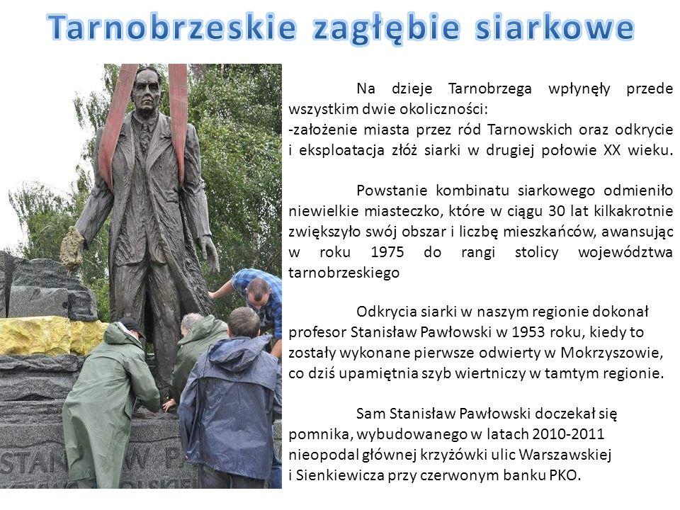 Na dzieje Tarnobrzega wpłynęły przede wszystkim dwie okoliczności: -założenie miasta przez ród Tarnowskich oraz odkrycie i eksploatacja złóż siarki w