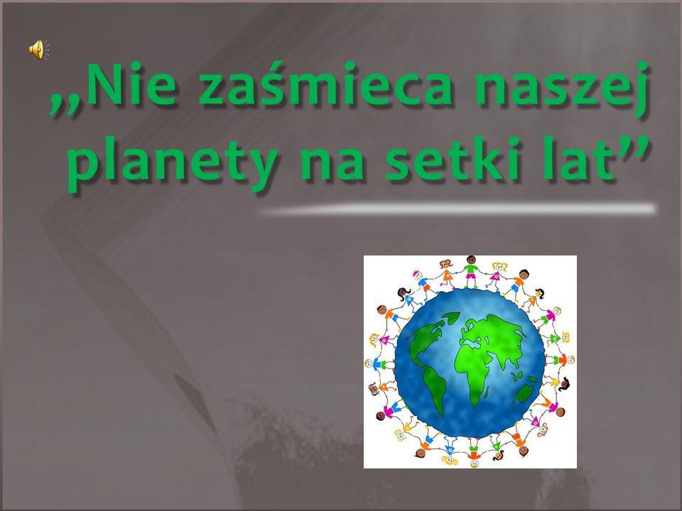 ,,Nie zaśmieca naszej planety na setki lat