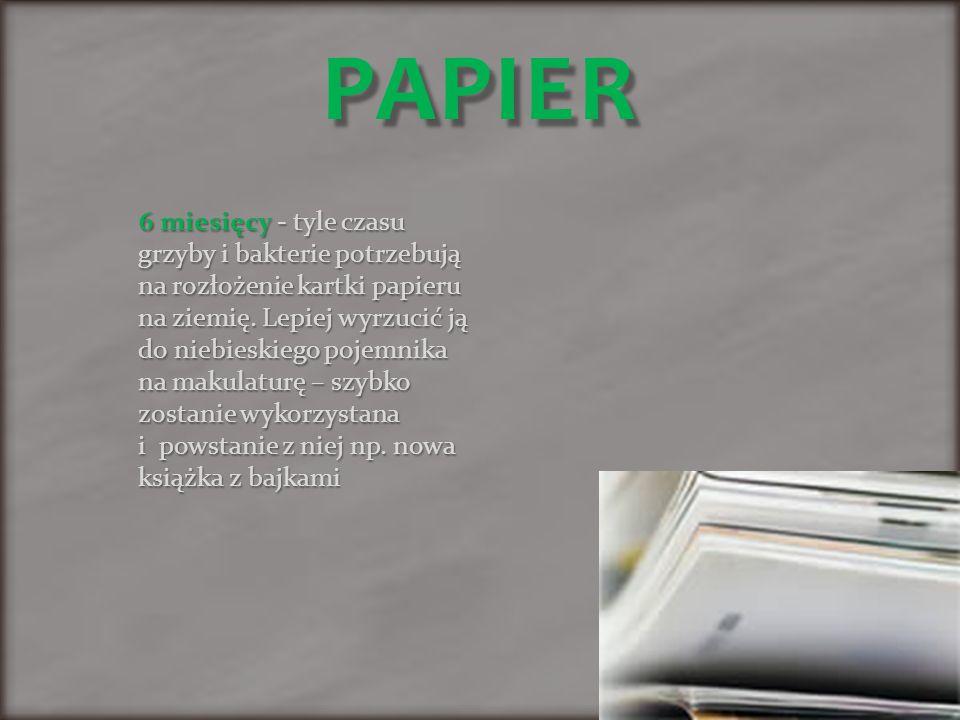 PAPIER 6 miesięcy - tyle czasu grzyby i bakterie potrzebują na rozłożenie kartki papieru na ziemię.