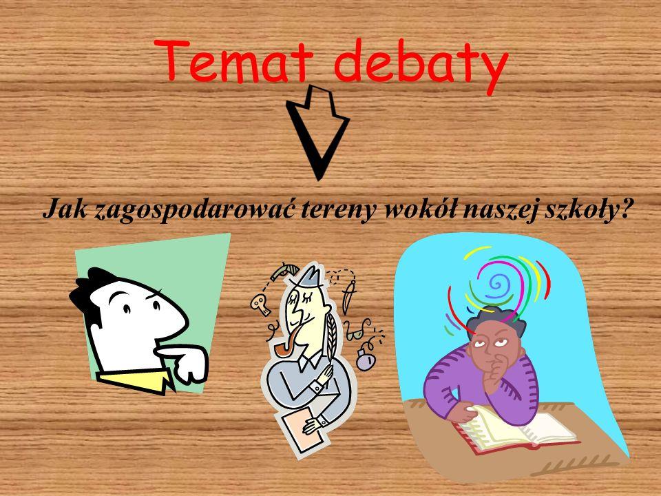 Temat debaty Jak zagospodarować tereny wokół naszej szkoły?