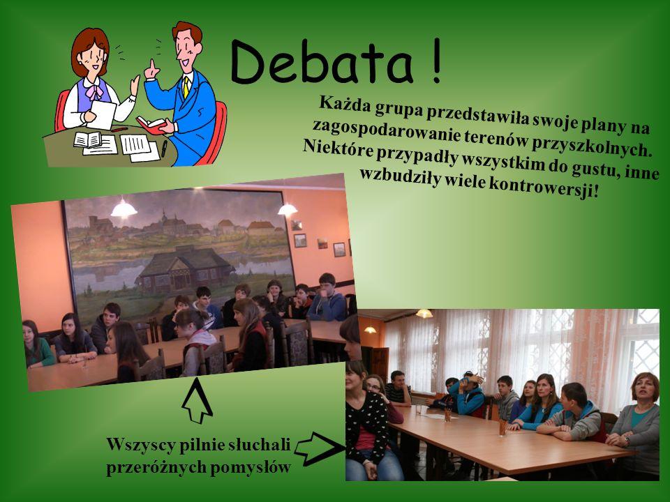Debata ! Każda grupa przedstawiła swoje plany na zagospodarowanie terenów przyszkolnych. Niektóre przypadły wszystkim do gustu, inne wzbudziły wiele k