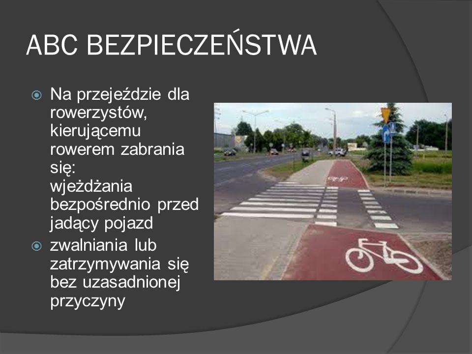 ABC BEZPIECZEŃSTWA Na przejeździe dla rowerzystów, kierującemu rowerem zabrania się: wjeżdżania bezpośrednio przed jadący pojazd zwalniania lub zatrzy