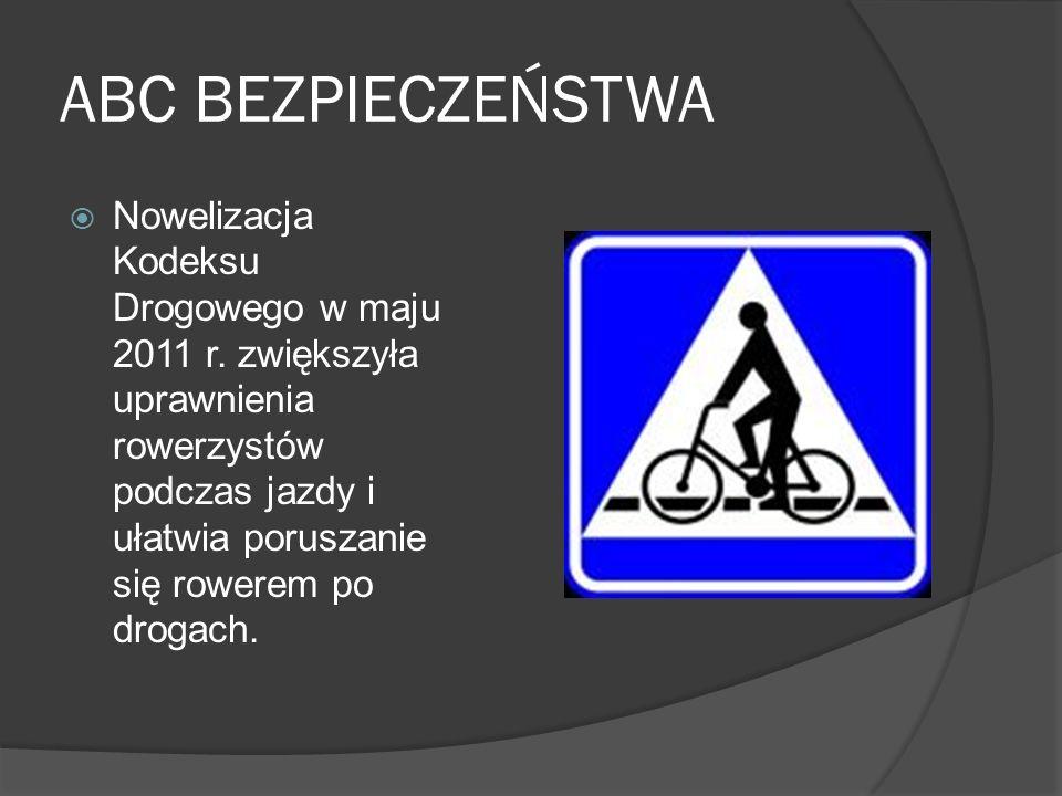 ABC BEZPIECZEŃSTWA Nowelizacja Kodeksu Drogowego w maju 2011 r. zwiększyła uprawnienia rowerzystów podczas jazdy i ułatwia poruszanie się rowerem po d