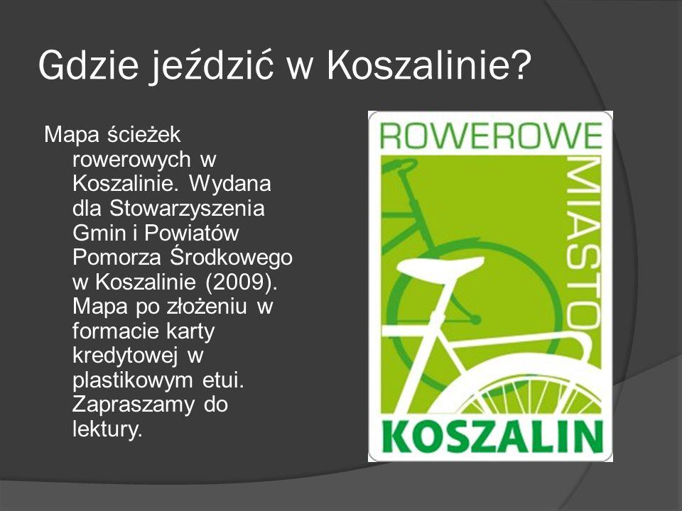 Gdzie jeździć w Koszalinie? Mapa ścieżek rowerowych w Koszalinie. Wydana dla Stowarzyszenia Gmin i Powiatów Pomorza Środkowego w Koszalinie (2009). Ma