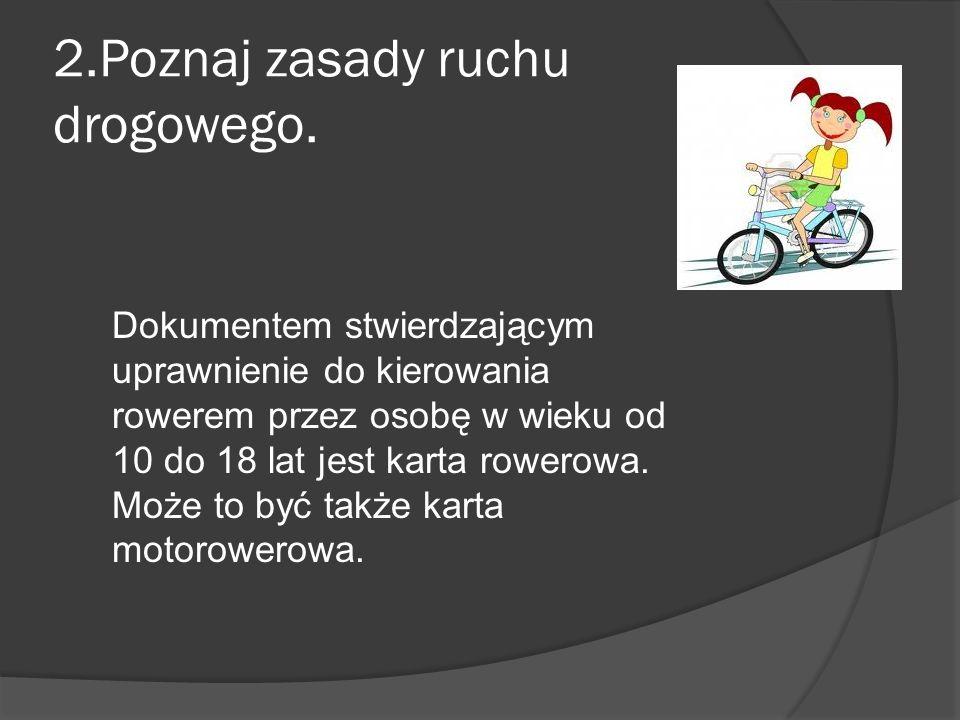 2.Poznaj zasady ruchu drogowego. Dokumentem stwierdzającym uprawnienie do kierowania rowerem przez osobę w wieku od 10 do 18 lat jest karta rowerowa.