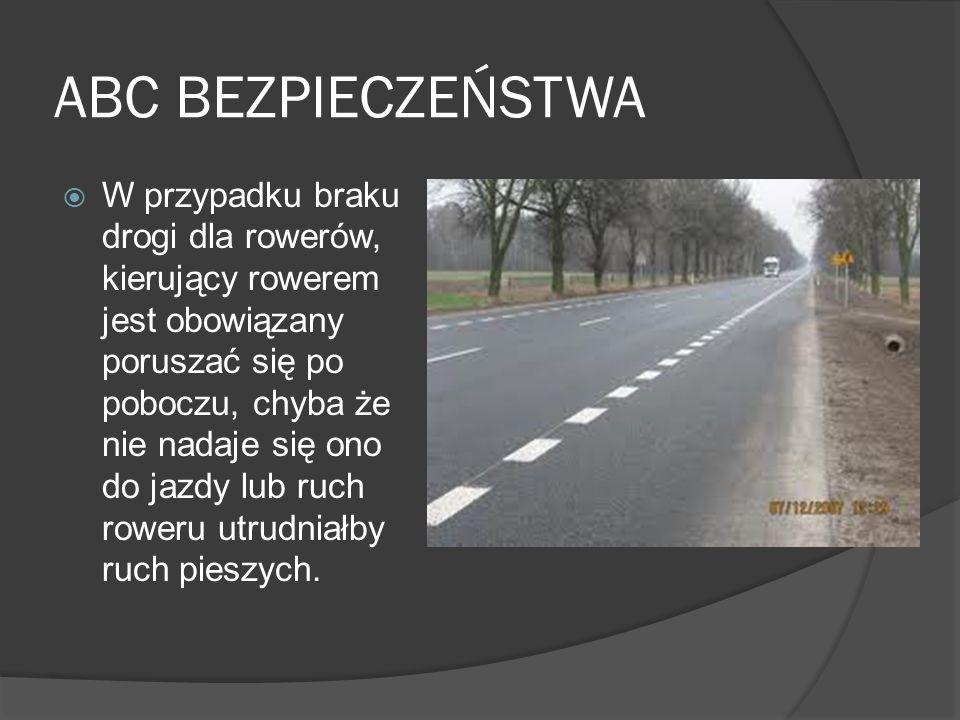 ABC BEZPIECZEŃSTWA Korzystanie z chodnika przez kierującego rowerem jednośladowym jest dozwolone wyjątkowo, gdy: opiekuje się on osobą w wieku do lat 10 kierującą rowerem, szerokość chodnika wzdłuż drogi, po której ruch pojazdów dozwolony jest z prędkością większą niż 50 km/h, wynosi co najmniej 2 m i brak jest wydzielonej drogi dla rowerów.
