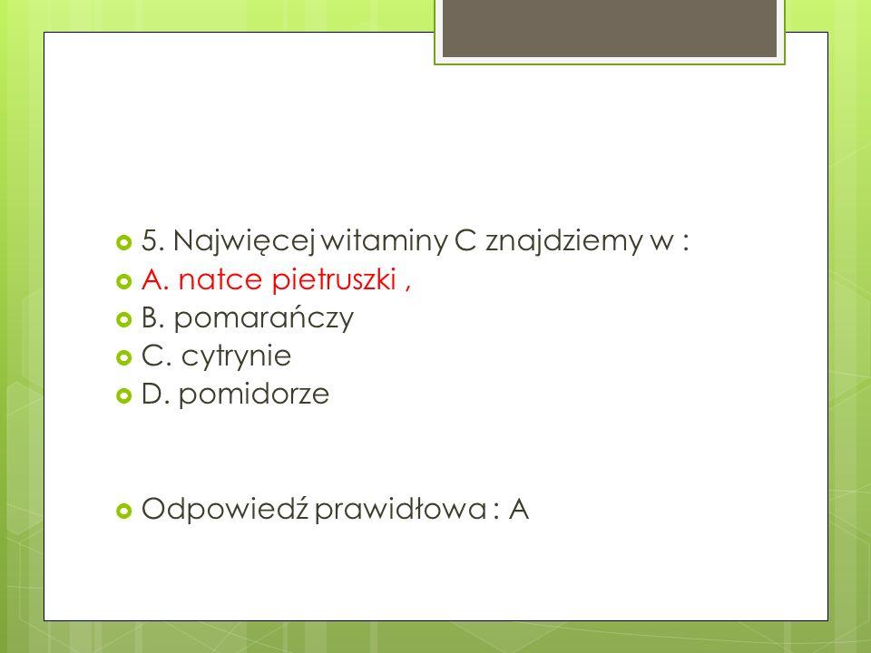 5. Najwięcej witaminy C znajdziemy w : A. natce pietruszki, B.