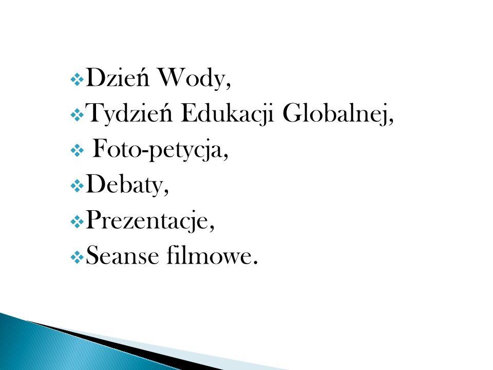 Dzie ń Wody, Tydzie ń Edukacji Globalnej, Foto-petycja, Debaty, Prezentacje, Seanse filmowe.